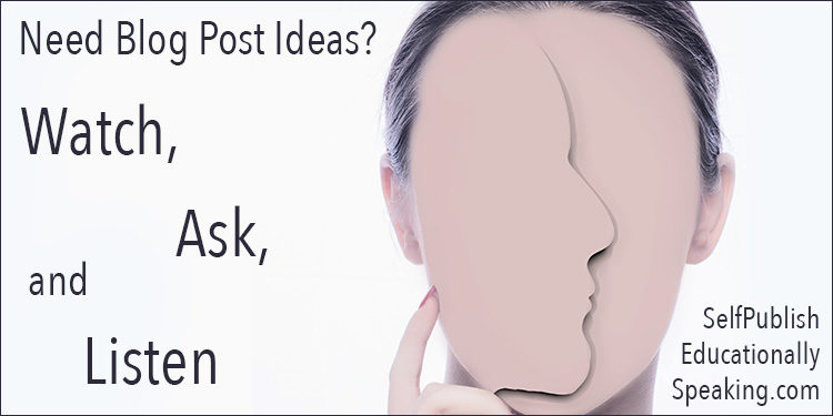 Need Blog Post Ideas? Watch, Ask and Listen